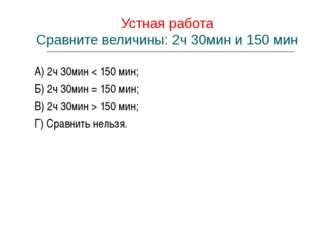 Устная работа Сравните величины: 2ч 30мин и 150 мин А) 2ч 30мин < 150 мин; Б