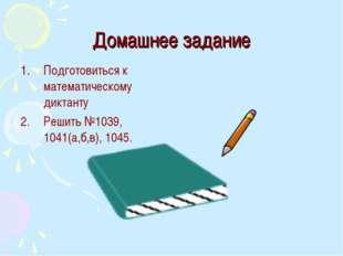 Домашнее задание Подготовиться к математическому диктанту Решить №1039, 1041(