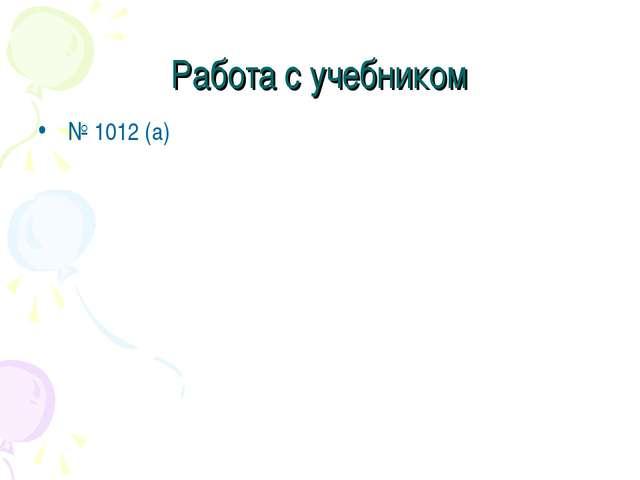 Работа с учебником № 1012 (а)