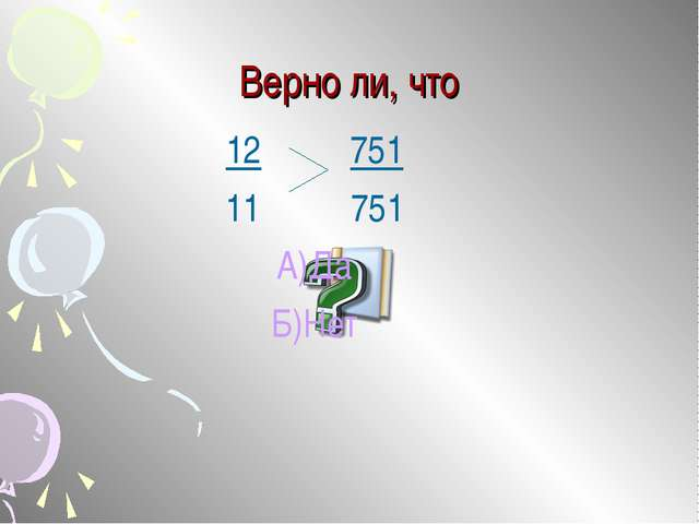 Верно ли, что 12 751 751 А)Да Б)Нет