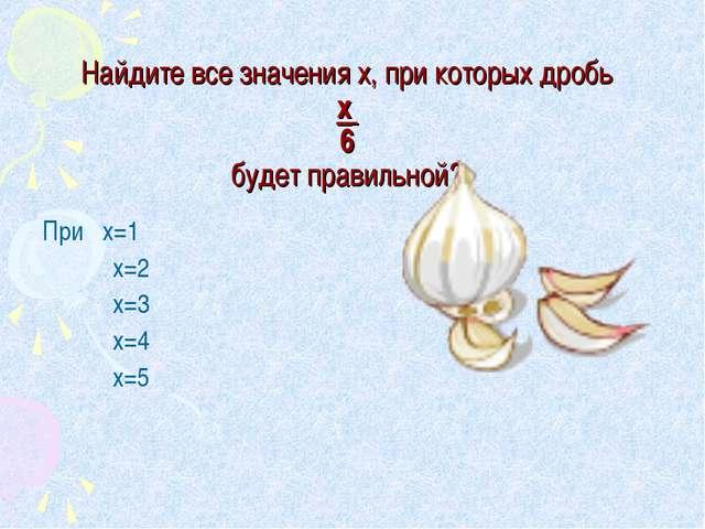 Найдите все значения х, при которых дробь х 6 будет правильной? При х=1 х=...