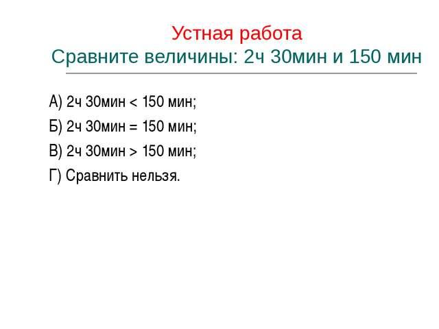 Устная работа Сравните величины: 2ч 30мин и 150 мин А) 2ч 30мин < 150 мин; Б...