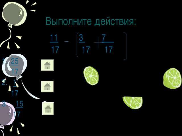 Выполните действия: 11 _ 3 7 17 17 1. 25 17 2. 1 17 15 17
