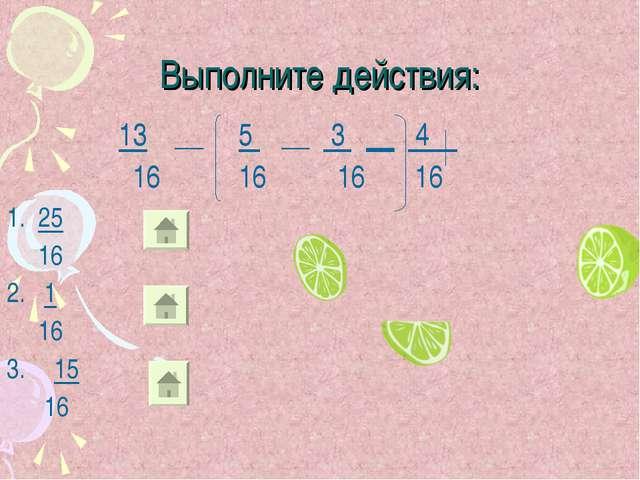 Выполните действия: 13 __ 5 __ 3 __ 4 16 16 16 16 1. 25 16 2. 1 16 15 16
