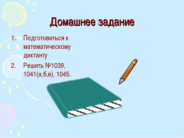 Домашнее задание Подготовиться к математическому диктанту Решить №1039, 1041(...