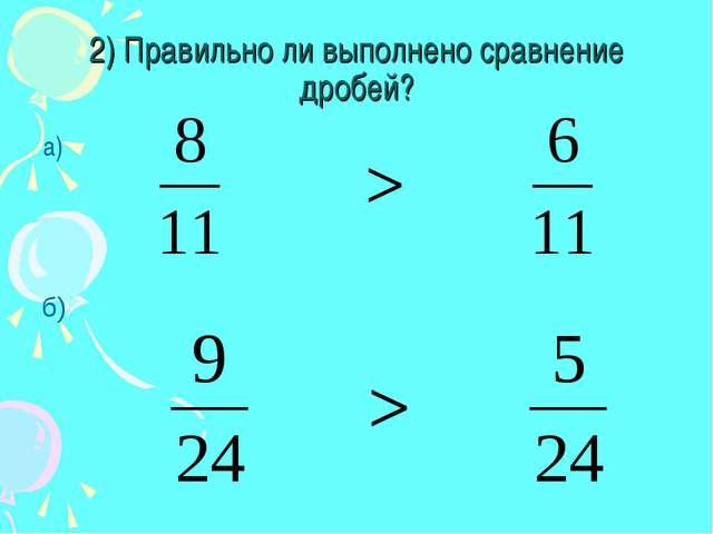 2) Правильно ли выполнено сравнение дробей? а) б)