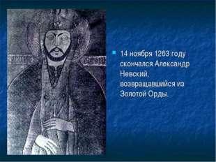 14 ноября 1263 году скончался Александр Невский, возвращавшийся из Золотой Ор