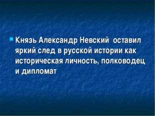 Князь Александр Невский оставил яркий след в русской истории как историческая