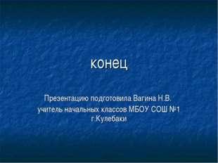 конец Презентацию подготовила Вагина Н.В. учитель начальных классов МБОУ СОШ