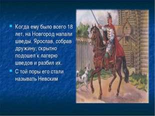 Когда ему было всего 18 лет, на Новгород напали шведы. Ярослав, собрав дружин