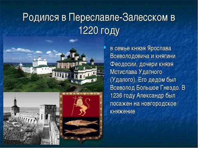 Родился в Переславле-Залесском в 1220 году в семье князя Ярослава Всеволодови...