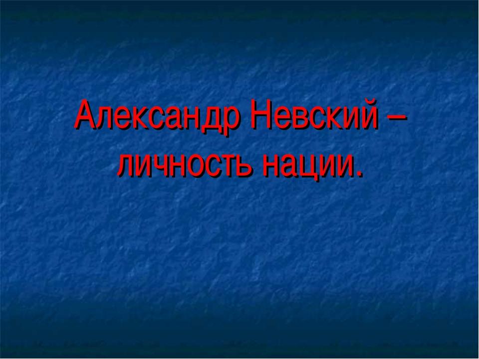 Александр Невский – личность нации.