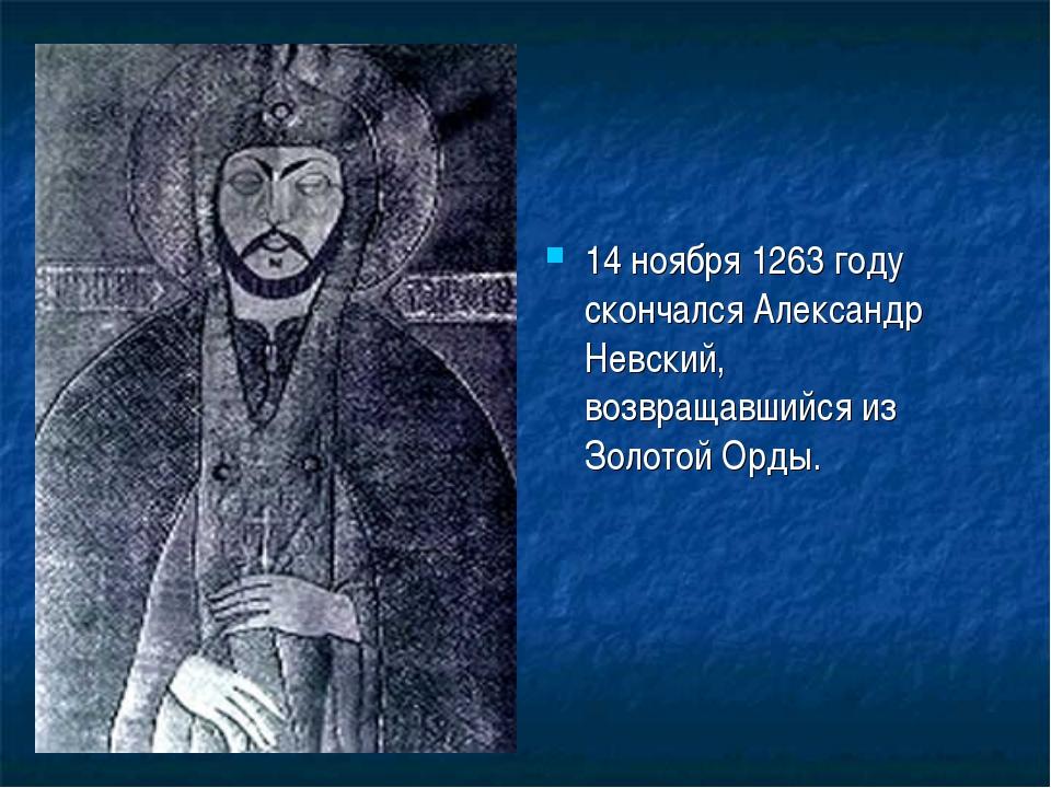 14 ноября 1263 году скончался Александр Невский, возвращавшийся из Золотой Ор...