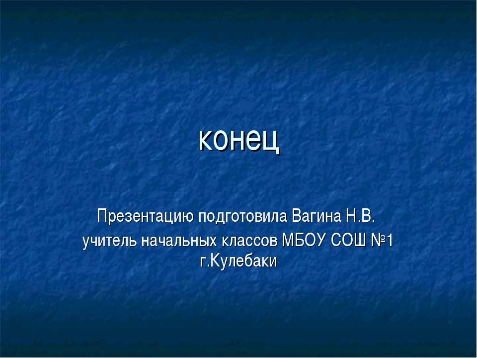 конец Презентацию подготовила Вагина Н.В. учитель начальных классов МБОУ СОШ...