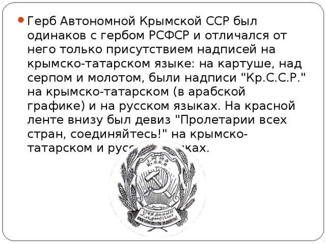 Герб Автономной Крымской ССР был одинаков с гербом РСФСР и отличался от него...
