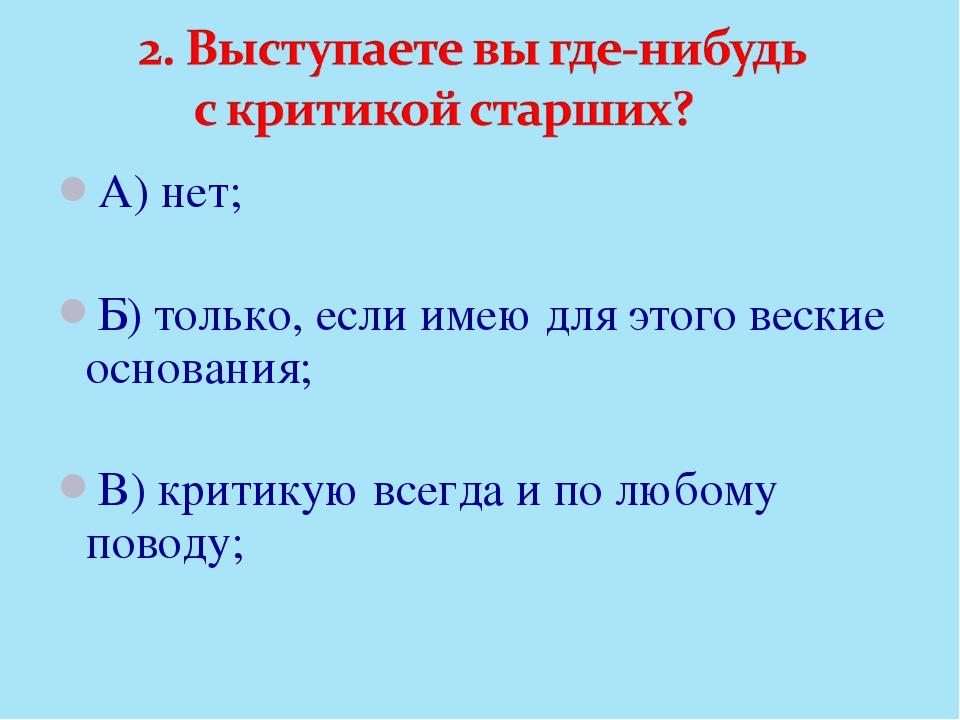 А) нет; Б) только, если имею для этого веские основания; В) критикую всегда и...