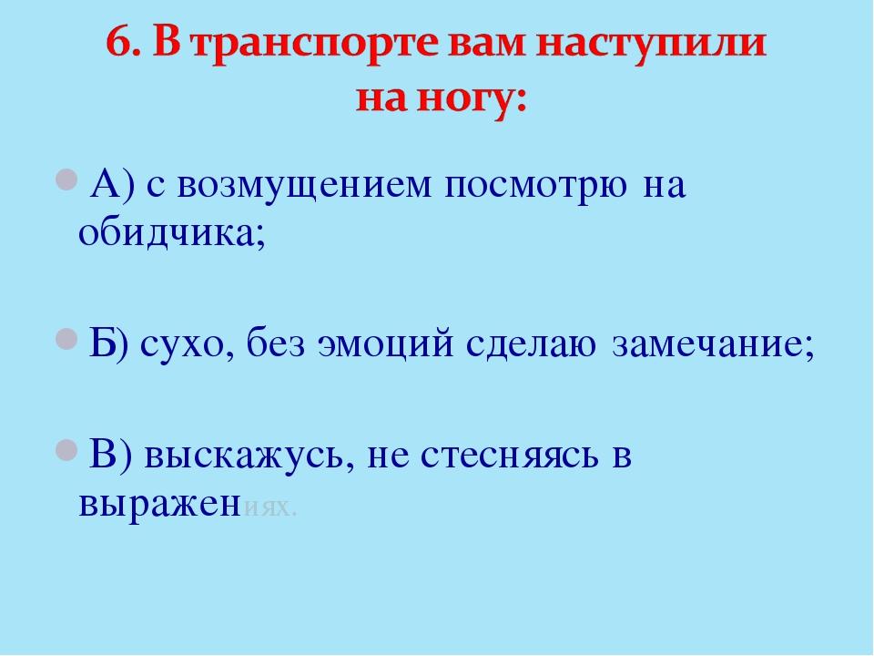 А) с возмущением посмотрю на обидчика; Б) сухо, без эмоций сделаю замечание;...