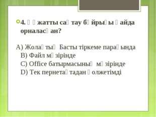 4. Құжатты сақтау бұйрығы қайда орналасқан? A) Жолақтың Басты тіркеме парағын