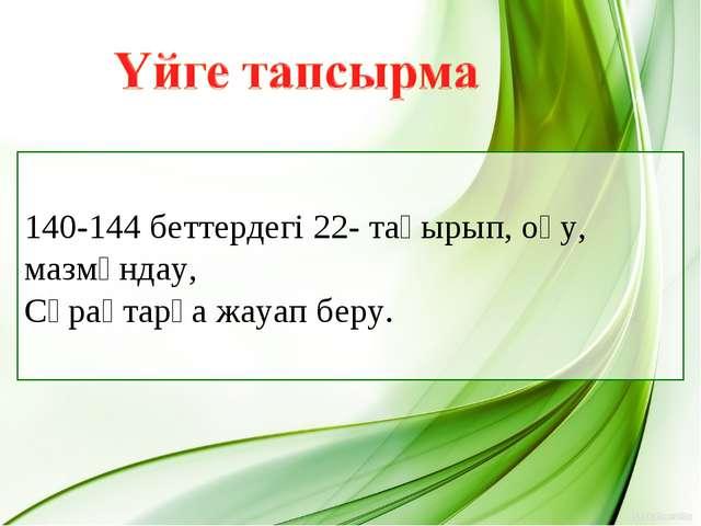 140-144 беттердегі 22- тақырып, оқу, мазмұндау, Сұрақтарға жауап беру.