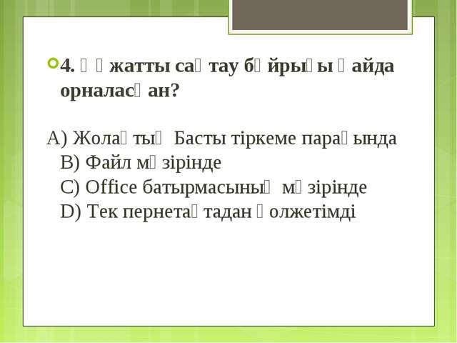4. Құжатты сақтау бұйрығы қайда орналасқан? A) Жолақтың Басты тіркеме парағын...