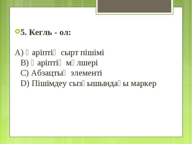 5. Кегль - ол: A) Қаріптің сырт пішімі B) Қаріптің мөлшері C) Абзацтың элемен...