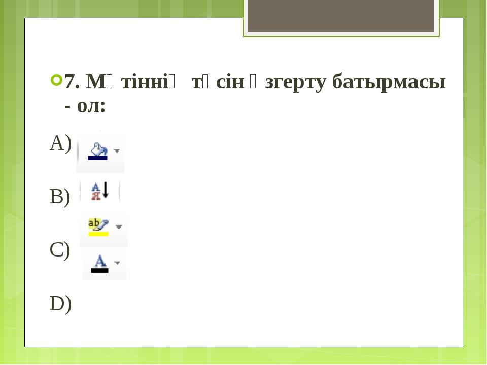 7. Мәтіннің түсін өзгерту батырмасы - ол: A) B) C) D)