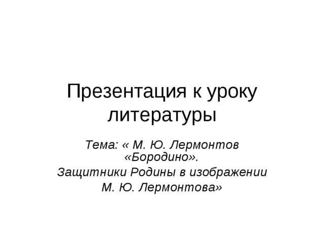 Презентация к уроку литературы Тема: « М. Ю. Лермонтов «Бородино». Защитники...
