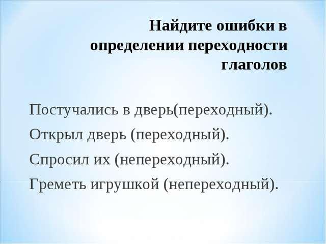 Найдите ошибки в определении переходности глаголов Постучались в дверь(перехо...
