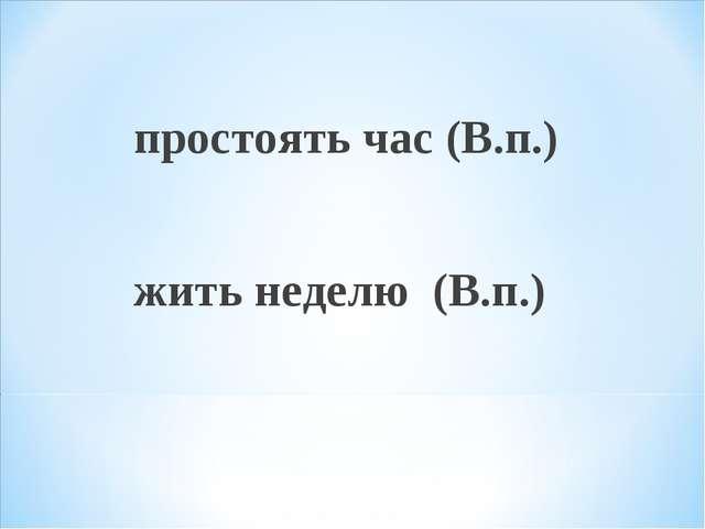 простоять час (В.п.) жить неделю (В.п.)