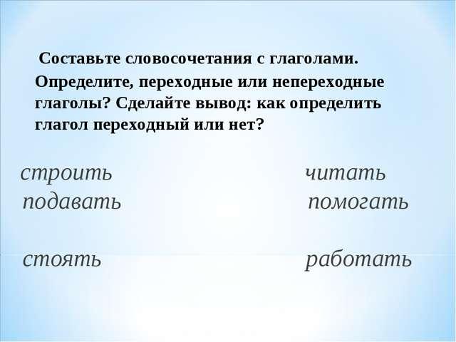 Составьте словосочетания с глаголами. Определите, переходные или непереходны...
