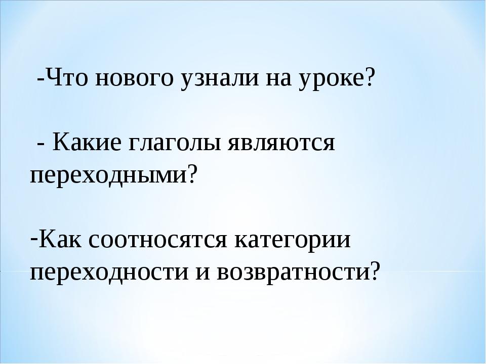 -Что нового узнали на уроке? - Какие глаголы являются переходными? Как соотн...