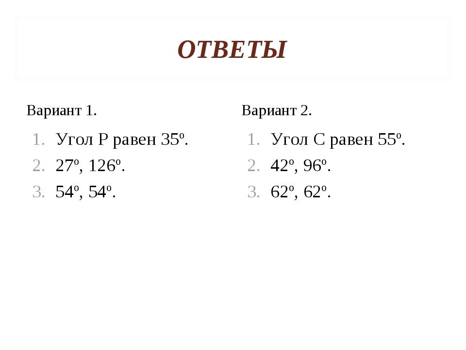 ОТВЕТЫ Вариант 1. Угол Р равен 35º. 27º, 126º. 54º, 54º. Вариант 2. Угол С ра...