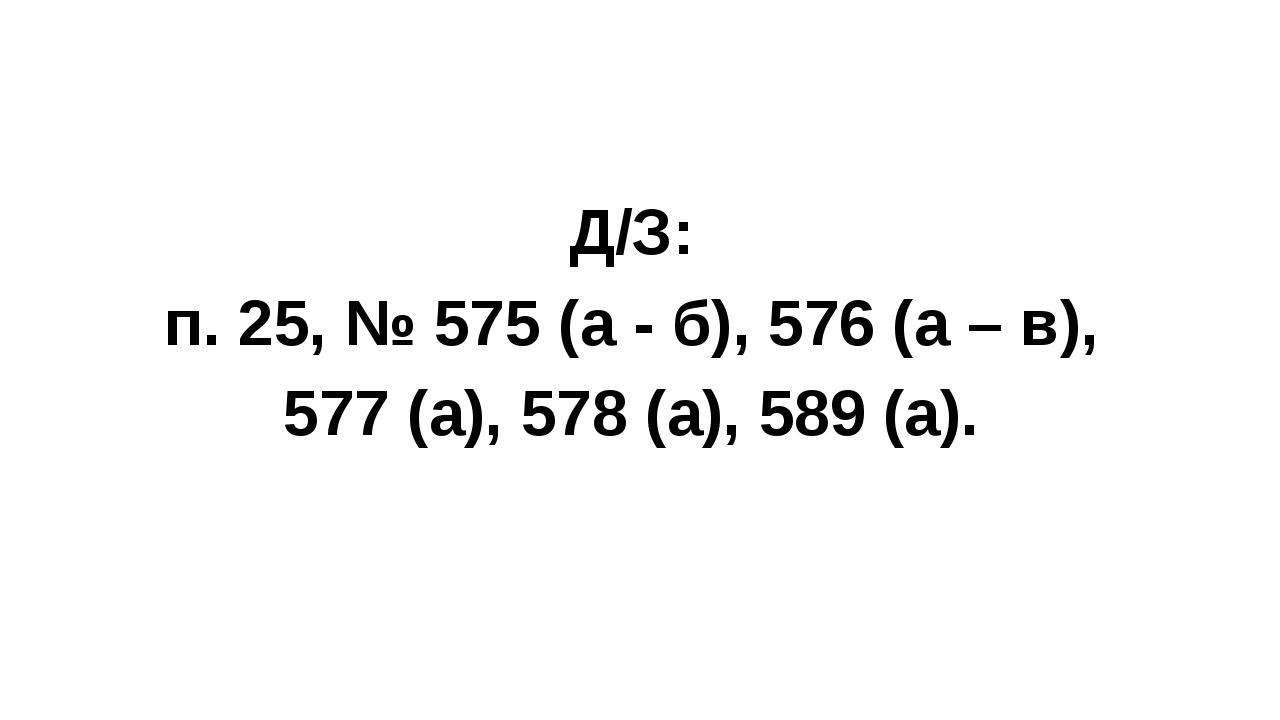 Д/З: п. 25, № 575 (а - б), 576 (а – в), 577 (а), 578 (а), 589 (а).