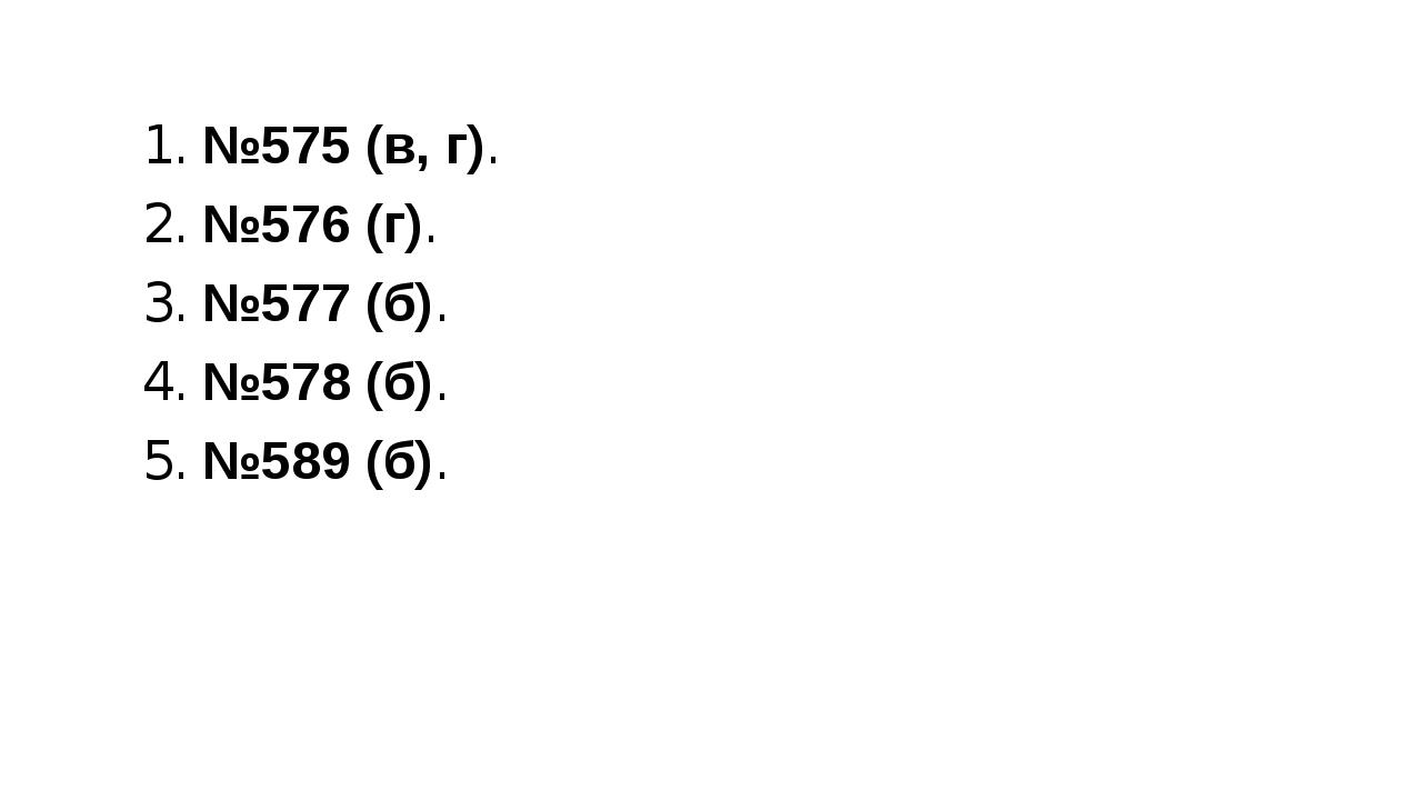 1. №575 (в, г). 2. №576 (г). 3. №577 (б). 4. №578 (б). 5. №589 (б).