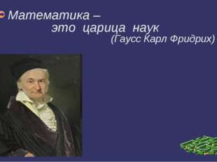 Математика – это царица наук (Гаусс Карл Фридрих)
