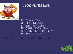 Посчитайка Е 52 – 3 · 15 = Д 567 – 14 · 19 = Г 476 – 76 + 1267 = П ( 570 + 43