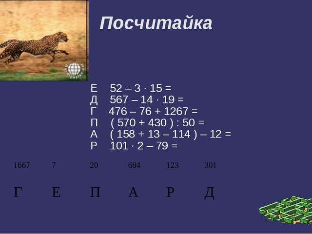 Посчитайка Е 52 – 3 · 15 = Д 567 – 14 · 19 = Г 476 – 76 + 1267 = П ( 570 + 43...