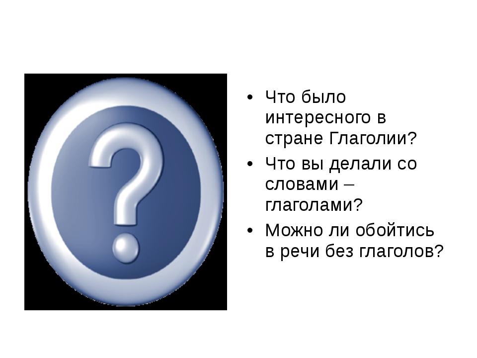 Что было интересного в стране Глаголии? Что вы делали со словами – глаголами?...