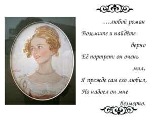 …любой роман Возьмите и найдёте верно Её портрет: он очень мил, Я прежде сам