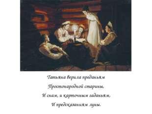 Татьяна верила преданьям Простонародной старины, И снам, и карточным гаданья