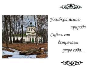 Улыбкой ясною природа Сквозь сон встречает утро года…