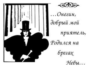 …Онегин, добрый мой приятель, Родился на брегах Невы…