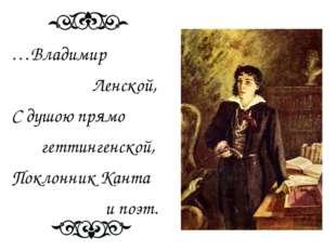 …Владимир Ленской, С душою прямо геттингенской, Поклонник Канта и поэт.