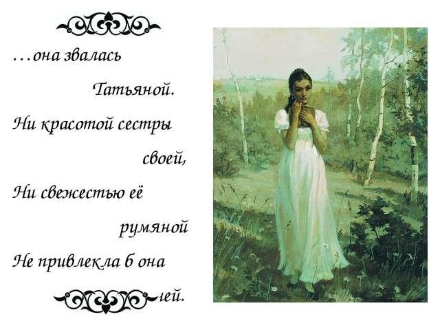…она звалась Татьяной. Ни красотой сестры своей, Ни свежестью её румяной Не...