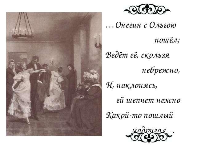 …Онегин с Ольгою пошёл; Ведёт её, скользя небрежно, И, наклонясь, ей шепчет...