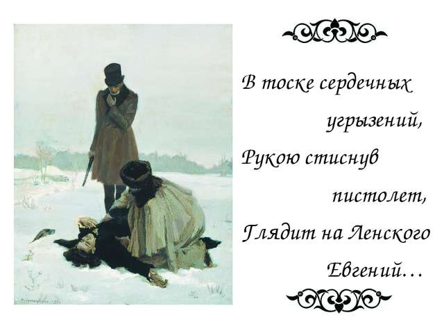 В тоске сердечных угрызений, Рукою стиснув пистолет, Глядит на Ленского Евге...