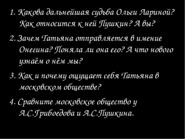 1. Какова дальнейшая судьба Ольги Лариной? Как относится к ней Пушкин? А вы?...