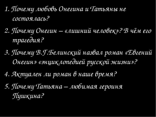 1. Почему любовь Онегина и Татьяны не состоялась? 2. Почему Онегин – «лишний...