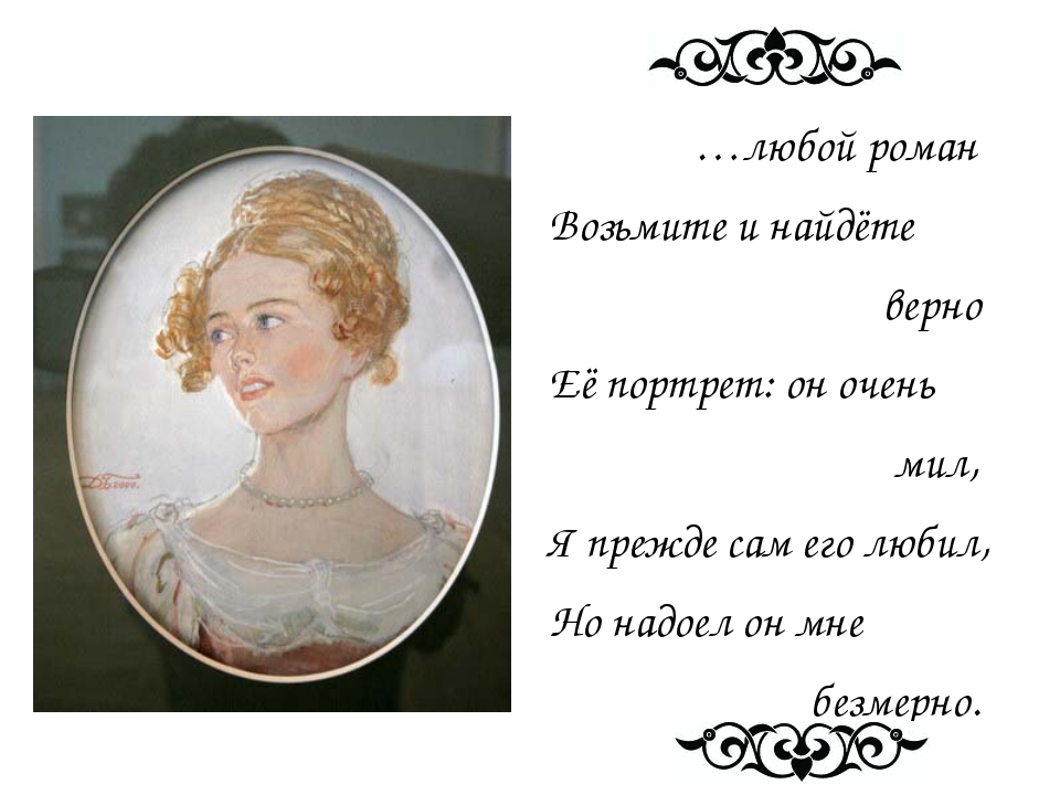 …любой роман Возьмите и найдёте верно Её портрет: он очень мил, Я прежде сам...