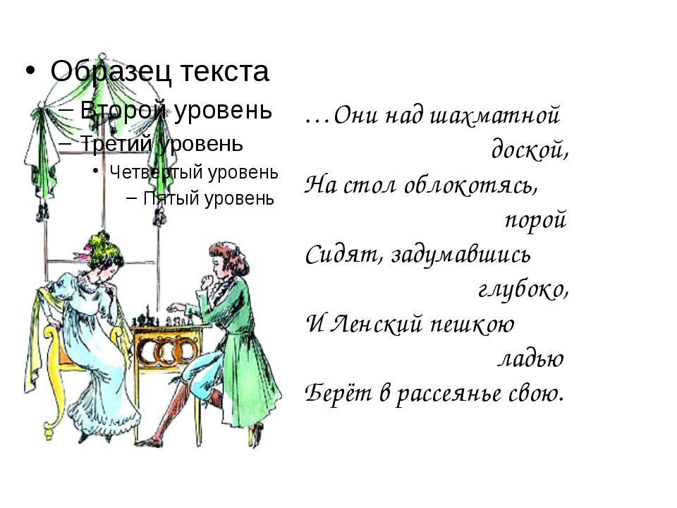 …Они над шахматной доской, На стол облокотясь, порой Сидят, задумавшись глубо...